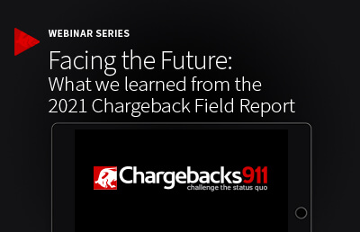 Facing the Future: What we learned from the 2021 Chargeback Field Report